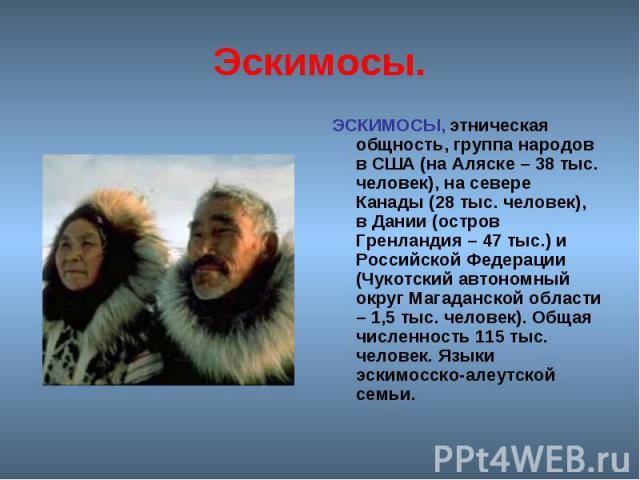 Эскимосы. ЭСКИМОСЫ, этническая общность, группа народов в США (на Аляске – 38 тыс. человек), на севере Канады (28 тыс. человек), в Дании (остров Гренландия – 47 тыс.) и Российской Федерации (Чукотский автономный округ Магаданской области – 1,5 тыс. …