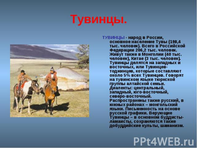 Тувинцы. ТУВИНЦЫ - народ в России, основное население Тувы (198,4 тыс. человек). Всего в Российской Федерации 206,2 тыс. человек. Живут также в Монголии (40 тыс. человек), Китае (3 тыс. человек). Тувинцы делятся на западных и восточных, или Тувинцев…