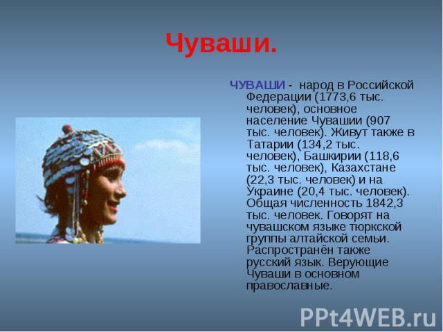 Чуваши. ЧУВАШИ - народ в Российской Федерации (1773,6 тыс. человек), основное население Чувашии (907 тыс. человек). Живут также в Татарии (134,2 тыс. человек), Башкирии (118,6 тыс. человек), Казахстане (22,3 тыс. человек) и на Украине (20,4 тыс. чел…