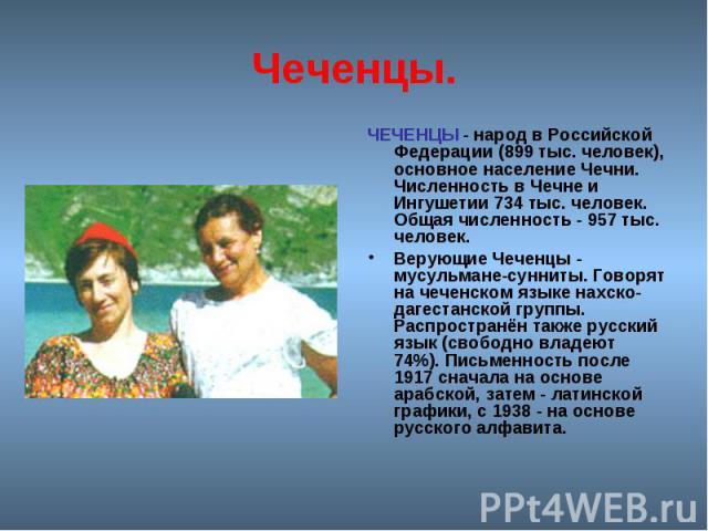 Чеченцы. ЧЕЧЕНЦЫ - народ в Российской Федерации (899 тыс. человек), основное население Чечни. Численность в Чечне и Ингушетии 734 тыс. человек. Общая численность - 957 тыс. человек. Верующие Чеченцы - мусульмане-сунниты. Говорят на чеченском языке н…