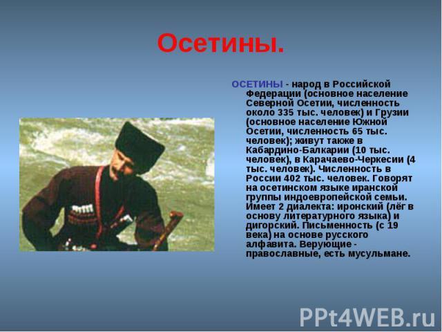 Осетины. ОСЕТИНЫ - народ в Российской Федерации (основное население Северной Осетии, численность около 335 тыс. человек) и Грузии (основное население Южной Осетии, численность 65 тыс. человек); живут также в Кабардино-Балкарии (10 тыс. человек), в …