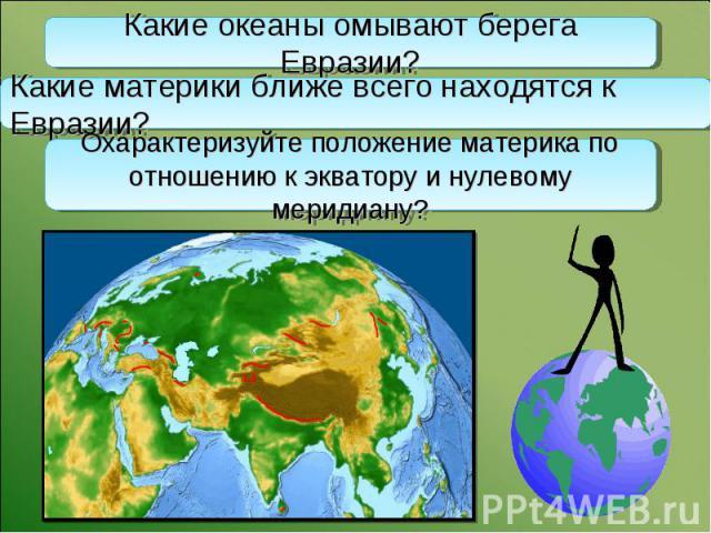 Какие океаны омывают берега Евразии? Какие материки ближе всего находятся к Евразии? Охарактеризуйте положение материка по отношению к экватору и нулевому меридиану?