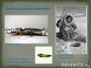 Традиционные занятияПоворотный гарпун-изобретение эскимосов Подлёдный лов – заня
