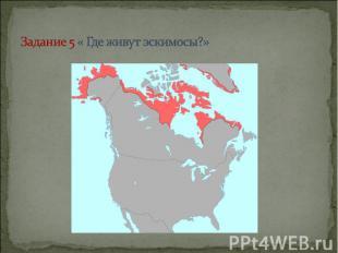 Задание 5 « Где живут эскимосы?»