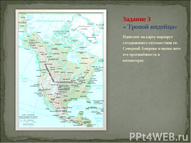 Задание 3 « Тропой индейца»Нанесите на карту маршрут сегодняшнего путешествия по Северной Америке и вычислите его протяжённость в километрах.