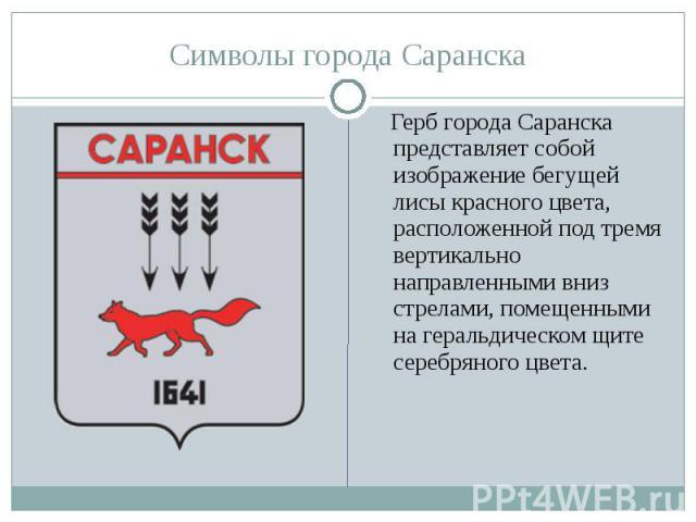 Символы города Саранска Герб города Саранска представляет собой изображение бегущей лисы красного цвета, расположенной под тремя вертикально направленными вниз стрелами, помещенными на геральдическом щите серебряного цвета.