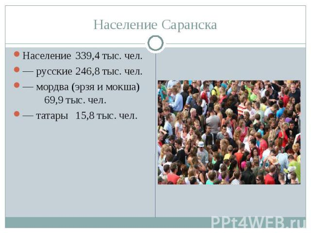 Население Саранска Население 339,4 тыс. чел. — русские 246,8 тыс. чел. — мордва (эрзя и мокша) 69,9 тыс. чел. — татары 15,8 тыс. чел.