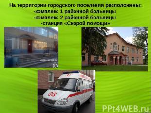 На территории городского поселения расположены: -комплекс 1 районной больницы -к