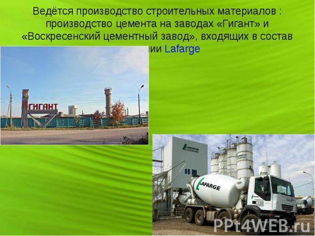 Ведётся производство строительных материалов : производство цемента на заводах «Гигант» и «Воскресенский цементный завод», входящих в состав компании Lafarge