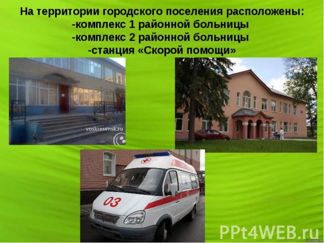 На территории городского поселения расположены: -комплекс 1 районной больницы -комплекс 2 районной больницы -станция «Скорой помощи»