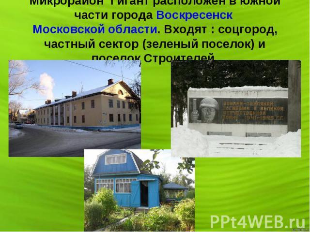 Микрорайон Гигант расположен в южной части города Воскресенск Московской области. Входят: соцгород, частный сектор (зеленый поселок) и поселок Строителей.