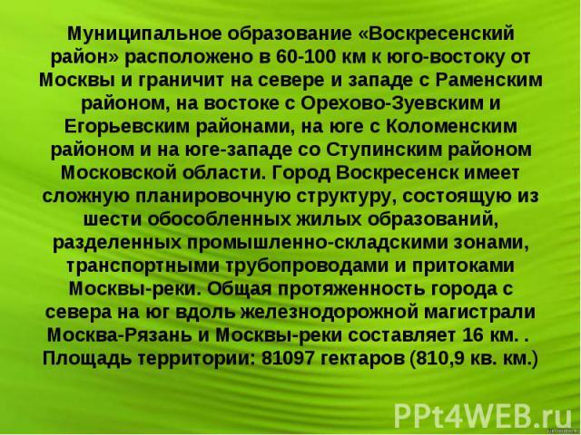 Муниципальное образование «Воскресенский район» расположено в 60-100 км к юго-востоку от Москвы и граничит на севере и западе с Раменским районом, на востоке с Орехово-Зуевским и Егорьевским районами, на юге с Коломенским районом и на юге-западе со …