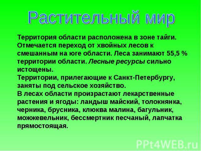 Растительный мир Территория области расположена в зоне тайги. Отмечается переход от хвойных лесов к смешанным на юге области. Леса занимают 55,5% территории области. Лесные ресурсы сильно истощены. Территории, прилегающие к Санкт-Петербургу, заняты…