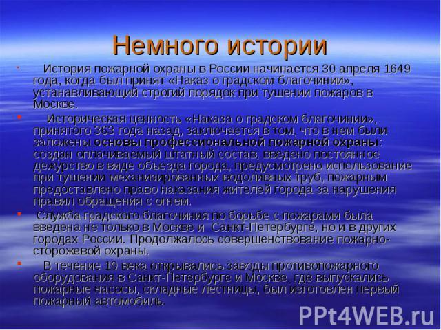 Немного истории История пожарной охраны в России начинается 30 апреля 1649 года, когда был принят «Наказ о градском благочинии», устанавливающий строгий порядок при тушении пожаров в Москве. Историческая ценность «Наказа о градском благочинии», прин…