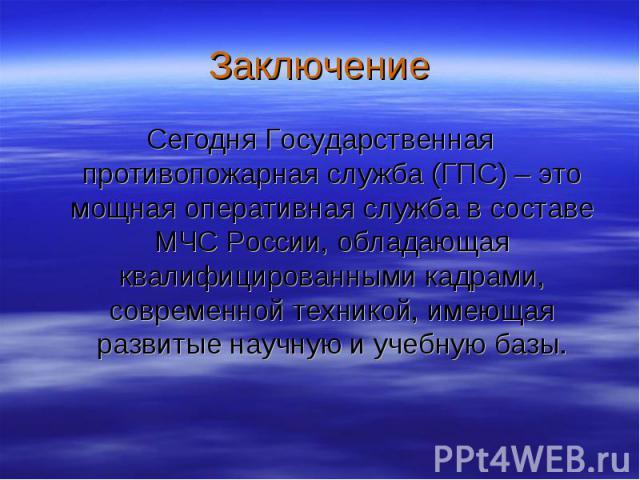 Заключение Сегодня Государственная противопожарная служба (ГПС) – это мощная оперативная служба в составе МЧС России, обладающая квалифицированными кадрами, современной техникой, имеющая развитые научную и учебную базы.