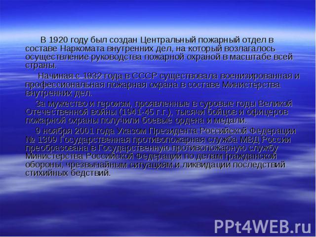 В 1920 году был создан Центральный пожарный отдел в составе Наркомата внутренних дел, на который возлагалось осуществление руководства пожарной охраной в масштабе всей страны. Начиная с 1932 года в СССР существовала военизированная и профессиональна…