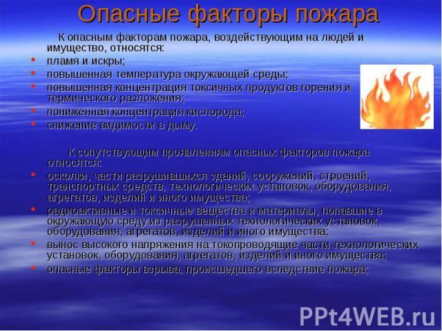 Опасные факторы пожара К опасным факторам пожара, воздействующим на людей и имущество, относятся: пламя и искры; повышенная температура окружающей среды; повышенная концентрация токсичных продуктов горения и термического разложения; пониженная конце…