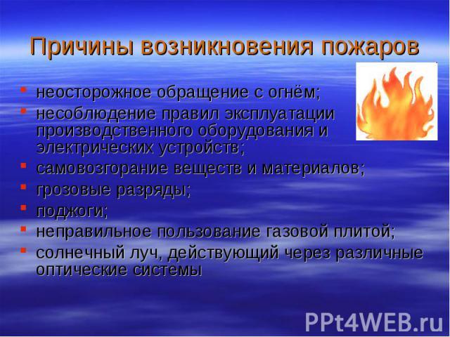 Причины возникновения пожаров неосторожное обращение с огнём; несоблюдение правил эксплуатации производственного оборудования и электрических устройств; самовозгорание веществ и материалов; грозовые разряды; поджоги; неправильное пользование газовой…