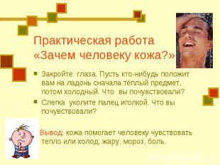 Практическая работа «Зачем человеку кожа?» Закройте глаза. Пусть кто-нибудь поло
