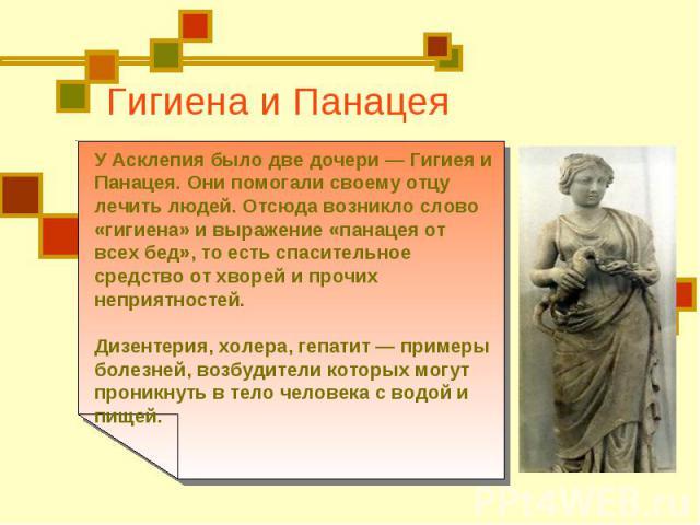 Гигиена и Панацея У Асклепия было две дочери — Гигиея и Панацея. Они помогали своему отцу лечить людей. Отсюда возникло слово «гигиена» и выражение «панацея от всех бед», то есть спасительное средство от хворей и прочих неприятностей. Дизентерия, хо…