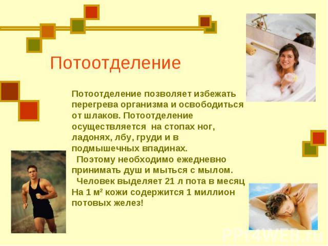 Потоотделение Потоотделение позволяет избежать перегрева организма и освободиться от шлаков. Потоотделение осуществляется на стопах ног, ладонях, лбу, груди и в подмышечных впадинах. Поэтому необходимо ежедневно принимать душ и мыться с мылом. Челов…