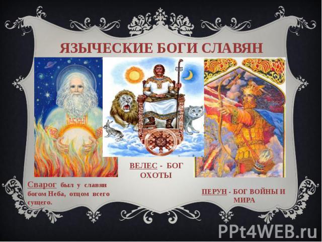 языческие боги славянСварог был у славян богом Неба, отцом всего сущего. ВЕЛЕС - БОГ ОХОТЫ ПЕРУН - Бог войны и мира