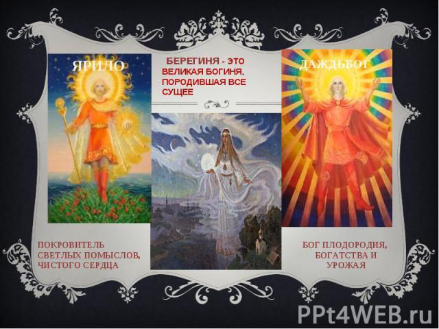Берегиня - это великая богиня, породившая все сущее ПОКРОВИТЕЛЬ СВЕТЛЫХ ПОМЫСЛОВ, ЧИСТОГО СЕРДЦА БОГ ПЛОДОРОДИЯ, БОГАТСТВА И УРОЖАЯ