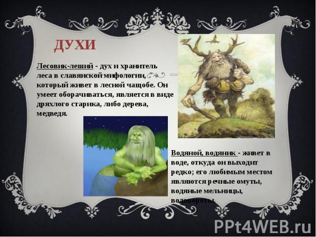 духиЛесовик-леший - дух и хранитель леса в славянской мифологии, который живет в лесной чащобе. Он умеет оборачиваться, является в виде дряхлого старика, либо дерева, медведя. Водяной, водяник - живет в воде, откуда он выходит редко; его любимым мес…