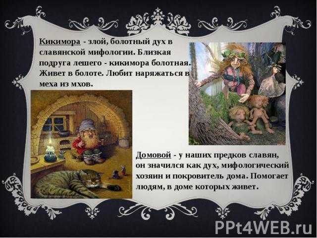 Кикимора - злой, болотный дух в славянской мифологии. Близкая подруга лешего - кикимора болотная. Живет в болоте. Любит наряжаться в меха из мхов. Домовой - у наших предков славян, он значился как дух, мифологический хозяин и покровитель дома. Помог…