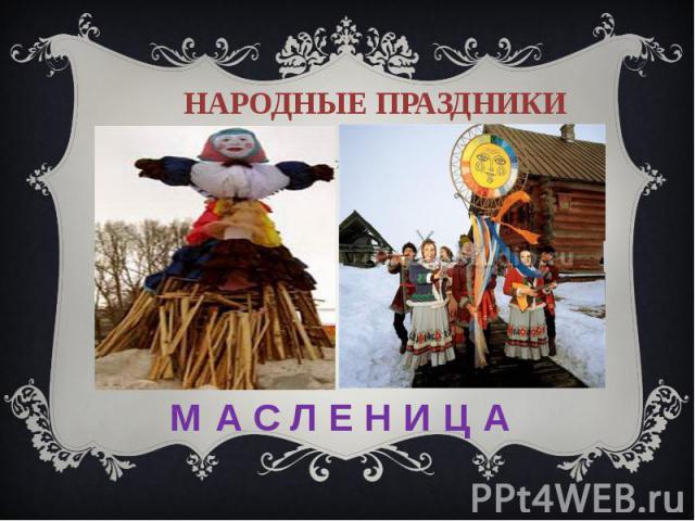 Народные праздники М А С Л Е Н И Ц А