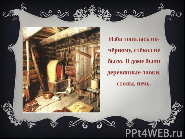 Изба топилась по-чёрному, стёкол не было. В доме были деревянные лавки, столы, печь.
