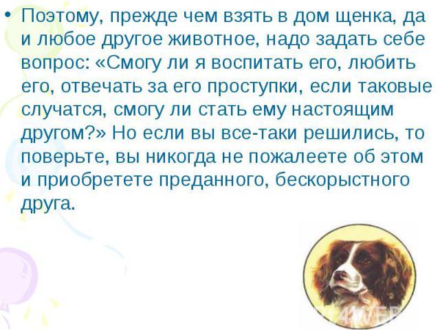 Поэтому, прежде чем взять в дом щенка, да и любое другое животное, надо задать себе вопрос: «Смогу ли я воспитать его, любить его, отвечать за его проступки, если таковые случатся, смогу ли стать ему настоящим другом?» Но если вы все-таки решились, …