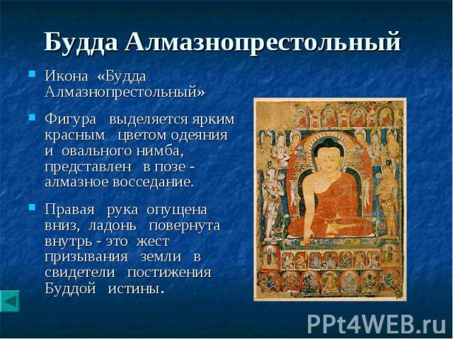 Будда Алмазнопрестольный Икона «Будда Алмазнопрестольный» Фигура выделяется ярким красным цветом одеяния и овального нимба, представлен в позе - алмазное восседание. Правая рука опущена вниз, ладонь повернута внутрь - это жест призывания земли в сви…