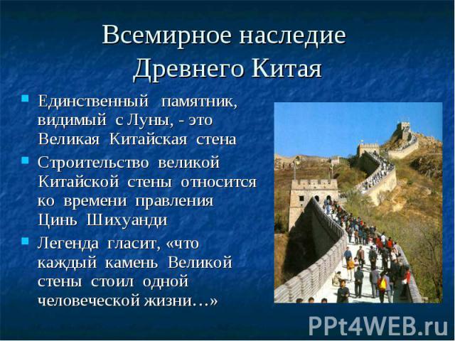 Всемирное наследие Древнего Китая Единственный памятник, видимый с Луны, - это Великая Китайская стена Строительство великой Китайской стены относится ко времени правления Цинь Шихуанди Легенда гласит, «что каждый камень Великой стены стоил одной че…