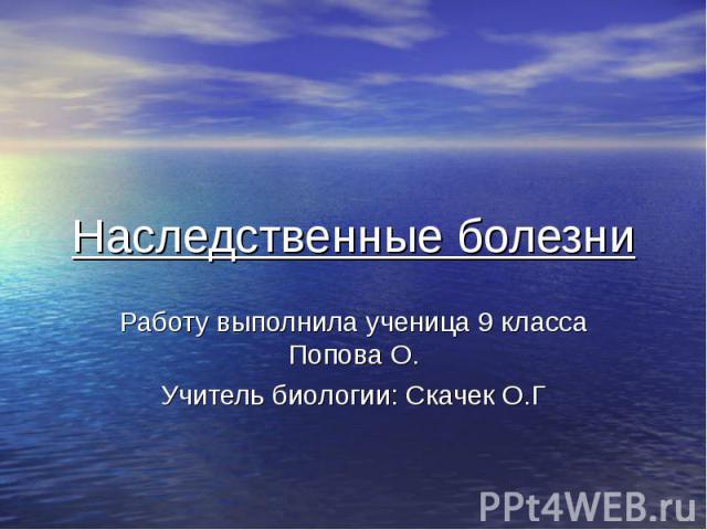 Наследственные болезни Работу выполнила ученица 9 класса Попова О. Учитель биологии: Скачек О.Г