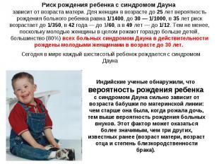 Риск рождения ребенка с синдромом Дауна зависит от возраста матери. Для женщин в