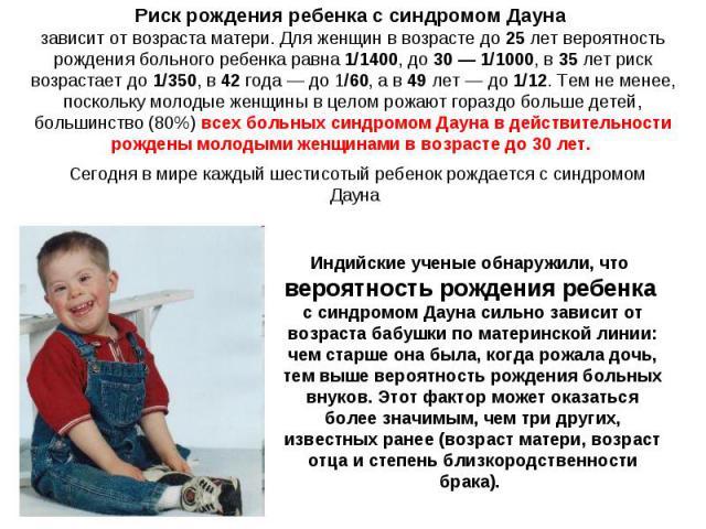 Риск рождения ребенка с синдромом Дауна зависит от возраста матери. Для женщин в возрасте до 25лет вероятность рождения больного ребенка равна 1/1400, до30— 1/1000, в 35лет риск возрастает до1/350, в 42года— до1/60, а в 49лет— до1/12. Тем…