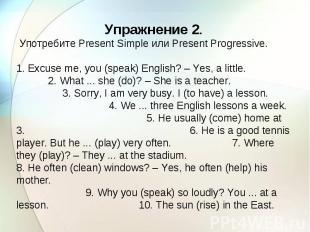 Упражнение 2. Употребите Present Simple или Present Progressive. 1. Excuse me, y