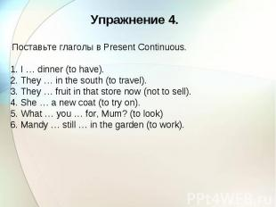Упражнение 4. Поставьте глаголы в Present Continuous. 1. I … dinner (to have). 2