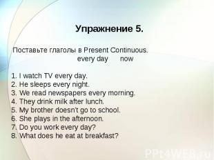 Упражнение 5. Поставьте глаголы в Present Continuous. every day now 1. I watch T