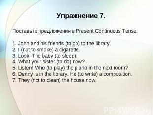 Упражнение 7. Поставьте предложения в Present Continuous Tense. 1. John and his
