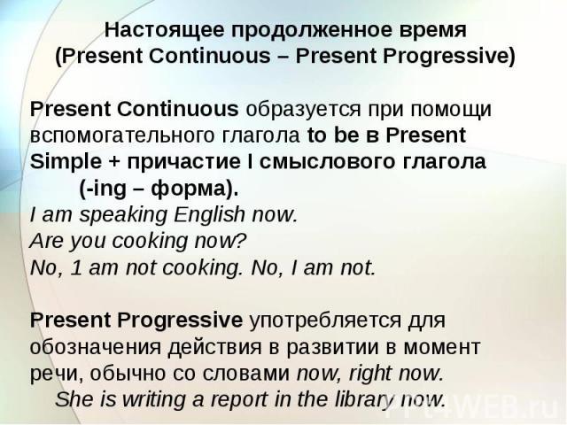 Настоящее продолженное время (Present Continuous – Present Progressive) Present Continuous образуется при помощи вспомогательного глагола to be в Present Simple + причастие I смыслового глагола (-ing – форма). I am speaking English now. Are you cook…