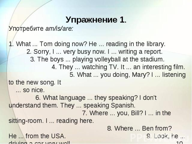 Упражнение 1. Употребите am/is/are: 1. What ... Tom doing now? He ... reading in the library. 2. Sorry, I ... very busy now. I ... writing a report. 3. The boys ... playing volleyball at the stadium. 4. They ... watching TV. It ... an interesting fi…