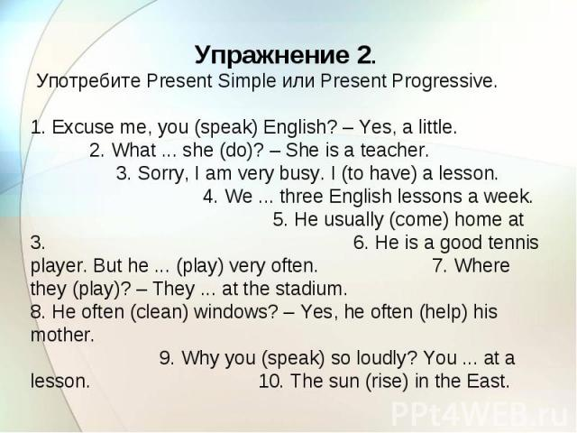 Упражнение 2. Употребите Present Simple или Present Progressive. 1. Excuse me, you (speak) English? – Yes, a little. 2. What ... she (do)? – She is a teacher. 3. Sorry, I am very busy. I (to have) a lesson. 4. We ... three English lessons a week. 5.…