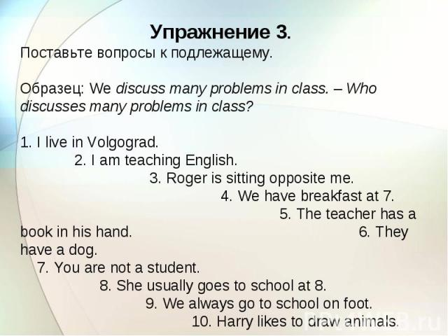 Упражнение 3. Поставьте вопросы к подлежащему. Образец: We discuss many problems in class. – Who discusses many problems in class? 1. I live in Volgograd. 2. I am teaching English. 3. Roger is sitting opposite me. 4. We have breakfast at 7. 5. The t…