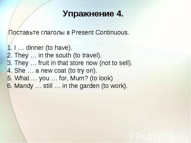 Упражнение 4. Поставьте глаголы в Present Continuous. 1. I … dinner (to have). 2. They … in the south (to travel). 3. They … fruit in that store now (not to sell). 4. She … a new coat (to try on). 5. What … you … for, Mum? (to look) 6. Mandy … still…