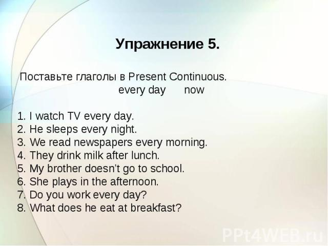 Упражнение 5. Поставьте глаголы в Present Continuous. every day now 1. I watch TV every day. 2. He sleeps every night. 3. We read newspapers every morning. 4. They drink milk after lunch. 5. My brother doesn't go to school. 6. She plays in the after…