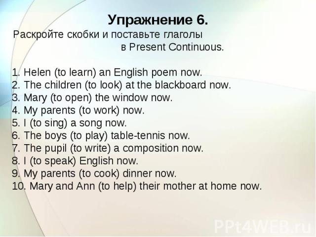 Упражнение 6. Раскройте скобки и поставьте глаголы в Present Continuous. 1. Helen (to learn) an English poem now. 2. The children (to look) at the blackboard now. 3. Mary (to open) the window now. 4. My parents (to work) now. 5. I (to sing) a song n…