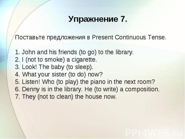 Упражнение 7. Поставьте предложения в Present Continuous Tense. 1. John and his friends (to go) to the library. 2. I (not to smoke) a cigarette. 3. Look! The baby (to sleep). 4. What your sister (to do) now? 5. Listen! Who (to play) the piano in the…