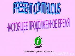 Present Continuous НАСТОЯЩЕЕ ПРОДОЛЖЕННОЕ ВРЕМЯ Школа №603 учитель Шубина Т.А.
